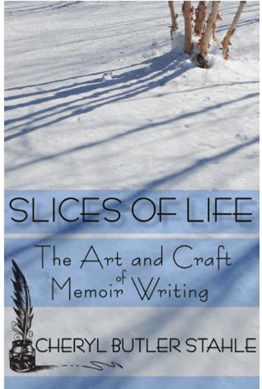 Slices of Life The Art and Craft of Memoir Writing by Cheryl Stahle